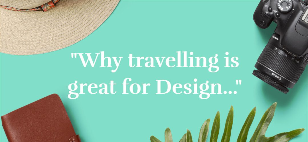 Why travelling is great for Design
